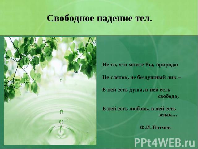 Свободное падение тел. Не то, что мните Вы, природа:Не слепок, не бездушный лик –В ней есть душа, в ней есть свобода,В ней есть любовь, в ней есть язык… Ф.И.Тютчев