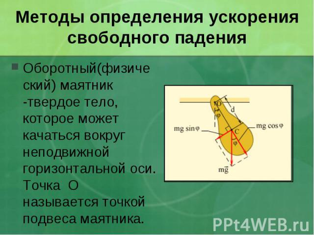 Методы определения ускорения свободного падения Оборотный(физический) маятник -твердое тело, которое может качаться вокруг неподвижной горизонтальной оси. Точка О называется точкой подвеса маятника.