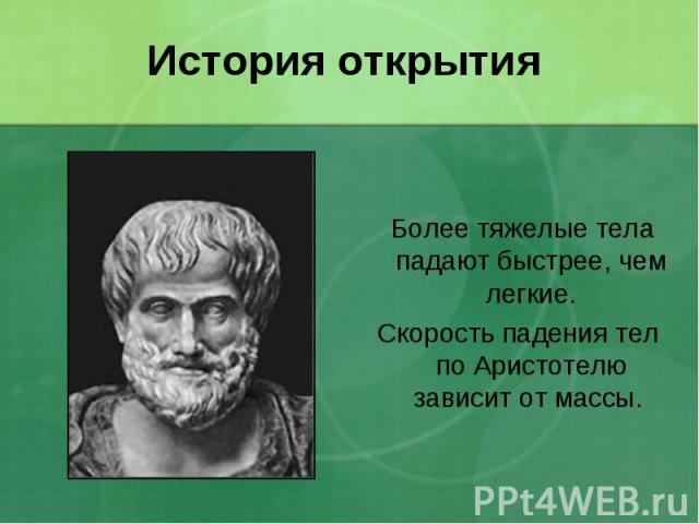 История открытия Более тяжелые тела падают быстрее, чем легкие.Скорость падения тел по Аристотелю зависит от массы.