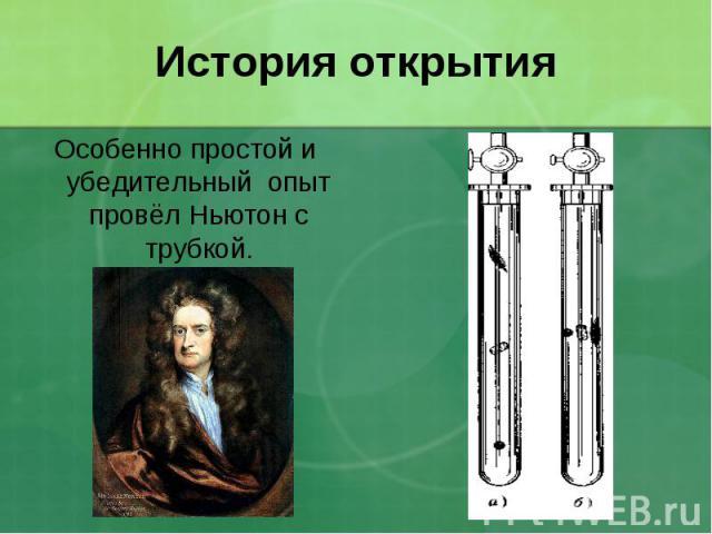 История открытия Особенно простой и убедительный опыт провёл Ньютон с трубкой.