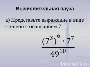 Вычислительная пауза а) Представьте выражение в виде степени с основанием 7