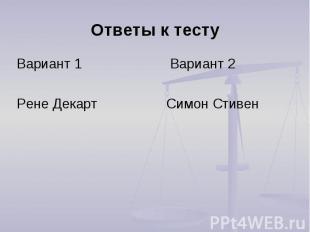 Ответы к тесту Вариант 1 Вариант 2Рене Декарт Симон Стивен