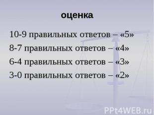 оценка 10-9 правильных ответов – «5»8-7 правильных ответов – «4»6-4 правильных о