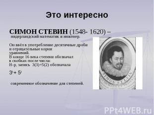 Это интересно СИМОН СТЕВИН (1548- 1620) – нидерландский математик и инженер.Он в