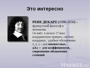 Это интересно РЕНЕ ДЕКАРТ (1596-1650) – французский философ и математик. Он ввёл