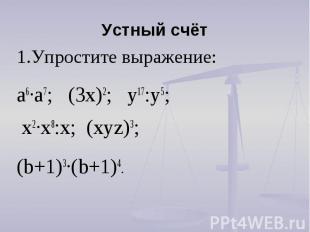 Устный счёт 1.Упростите выражение: а6∙а7; (3х)2; у17:у5; х2∙х8:х; (хуz)3; (b+1)3