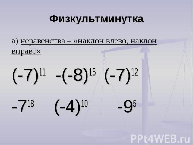 Физкультминутка а) неравенства – «наклон влево, наклон вправо»(-7)11 -(-8)15 (-7)12 -718 (-4)10 -95
