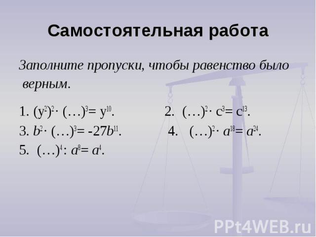 Самостоятельная работа Заполните пропуски, чтобы равенство было верным.1. (y2)2 ∙ (…)3= y10. 2. (…)2 ∙ c3= c13.3. b2 ∙ (…)3= -27b11. 4. (…)2 ∙ a18= a24. 5. (…)4 : a8= a4.