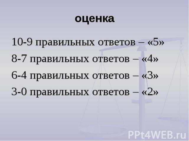 оценка 10-9 правильных ответов – «5»8-7 правильных ответов – «4»6-4 правильных ответов – «3»3-0 правильных ответов – «2»
