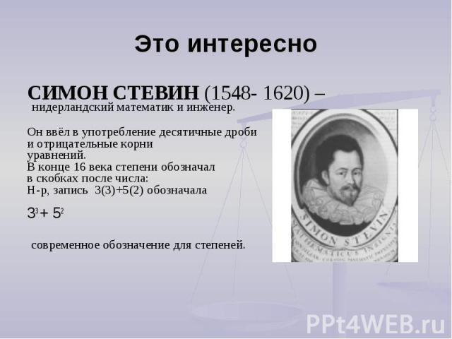 Это интересно СИМОН СТЕВИН (1548- 1620) – нидерландский математик и инженер.Он ввёл в употребление десятичные дроби и отрицательные корни уравнений.В конце 16 века степени обозначал в скобках после числа:Н-р, запись 3(3)+5(2) обозначала 33 + 52 совр…