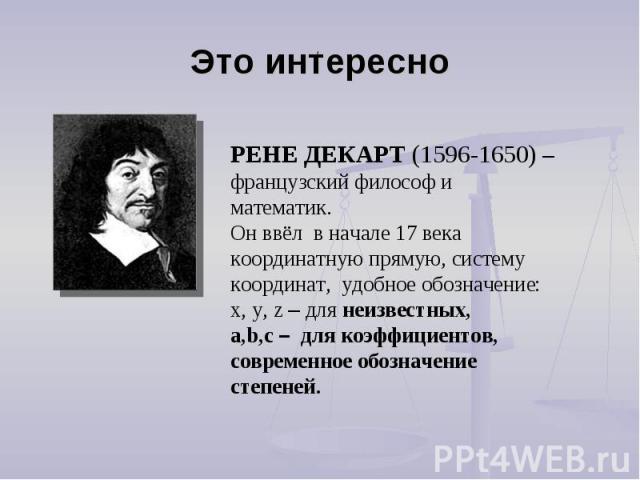 Это интересно РЕНЕ ДЕКАРТ (1596-1650) – французский философ и математик. Он ввёл в начале 17 века координатную прямую, систему координат, удобное обозначение:x, y, z – для неизвестных,a,b,c – для коэффициентов, современное обозначение степеней.
