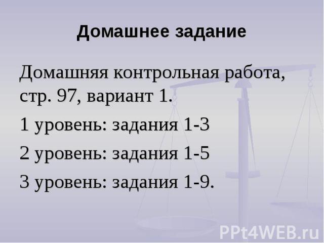 Домашнее задание Домашняя контрольная работа, стр. 97, вариант 1.1 уровень: задания 1-32 уровень: задания 1-53 уровень: задания 1-9.
