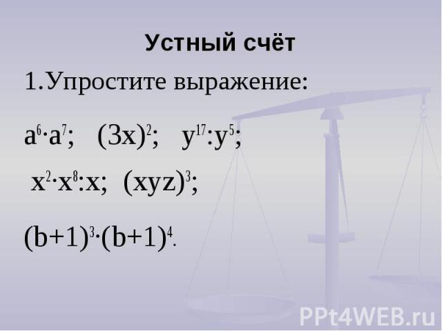 Устный счёт 1.Упростите выражение: а6∙а7; (3х)2; у17:у5; х2∙х8:х; (хуz)3; (b+1)3∙(b+1)4.