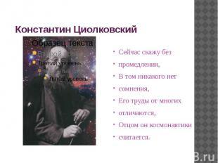 Константин Циолковский Сейчас скажу безпромедления,В том никакого нетсомнения,Ег