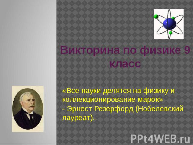Викторина по физике 9 класс «Все науки делятся на физику и коллекционирование марок» - Эрнест Резерфорд (Нобелевский лауреат).