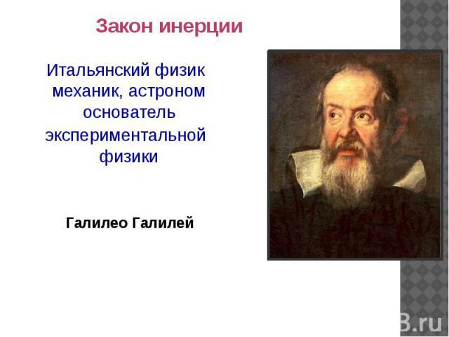 Закон инерции Итальянскийфизик механик, астроном основательэкспериментальной физикиГалилео Галилей