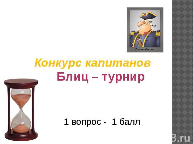 Конкурс капитанов Блиц – турнир 1 вопрос - 1 балл