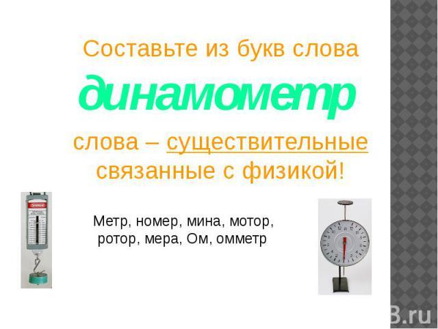 Составьте из букв слова динамометр слова – существительные связанные с физикой!Метр, номер, мина, мотор, ротор, мера, Ом, омметр