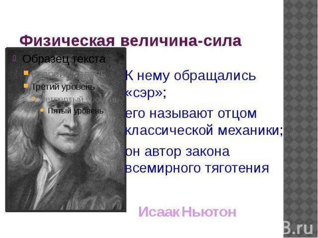 Физическая величина-сила К нему обращались «сэр»;его называют отцом классической механики;он автор закона всемирного тяготенияИсаак Ньютон