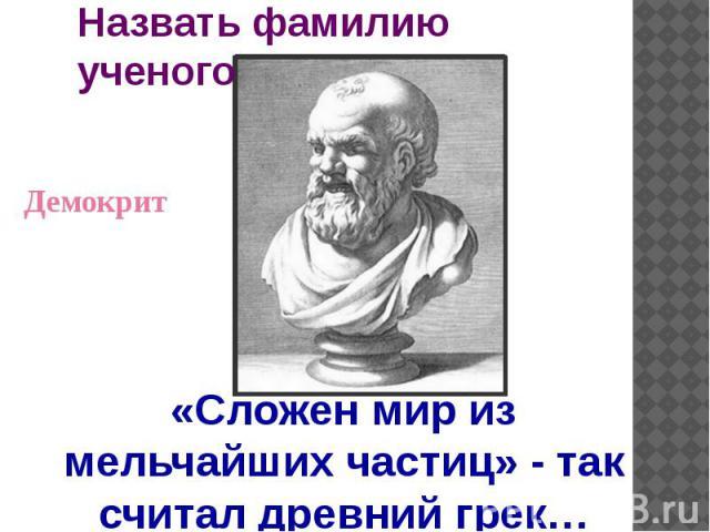 Назвать фамилию ученого Демокрит«Сложен мир из мельчайших частиц» - так считал древний грек…