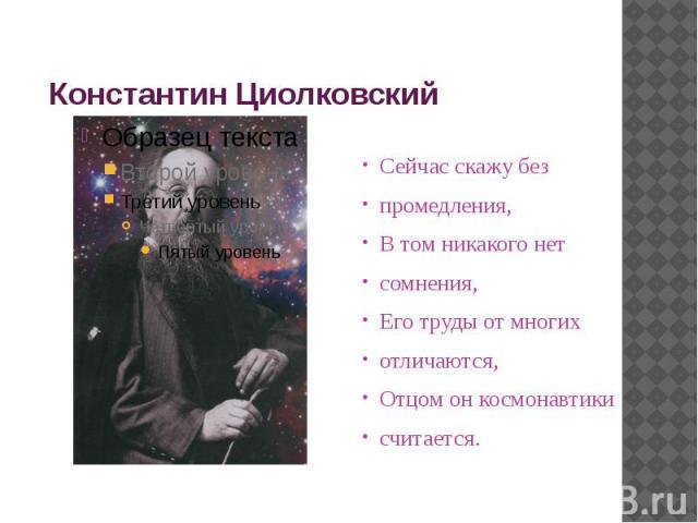 Константин Циолковский Сейчас скажу безпромедления,В том никакого нетсомнения,Его труды от многихотличаются,Отцом он космонавтикисчитается.