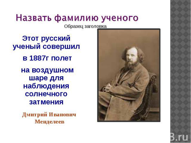 Этот русский ученый совершил в 1887г полет на воздушном шаре для наблюдения солнечного затменияДмитрий Иванович Менделеев