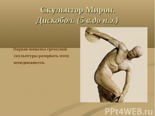 Скульптор Мирон.Дискобол. (5 в.до н.э.) Первая попытка греческой скульптуры разо