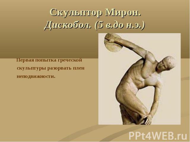Скульптор Мирон.Дискобол. (5 в.до н.э.) Первая попытка греческой скульптуры разорвать плен неподвижности.