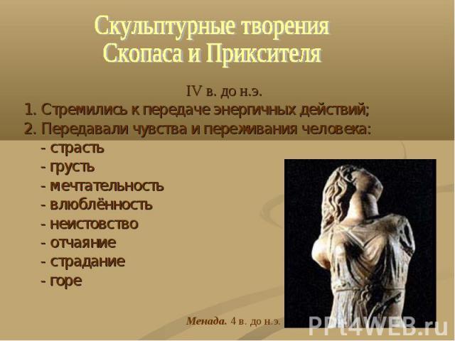 Скульптурные творенияСкопаса и Приксителя IV в. до н.э.1. Стремились к передаче энергичных действий;2. Передавали чувства и переживания человека: - страсть - грусть - мечтательность - влюблённость - неистовство - отчаяние - страдание - горе