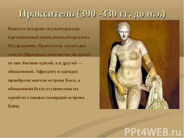 Пракситель (390 -330 гг. до н.э.) Вошел в историю скульптуры каквдохновенный певец женской красоты.По преданию, Пракситель создал двестатуи Афродиты, запечатлев на однойиз них богиню одетой, а в другой —обнаженной. Афродиту в одеждахприобрели жители…