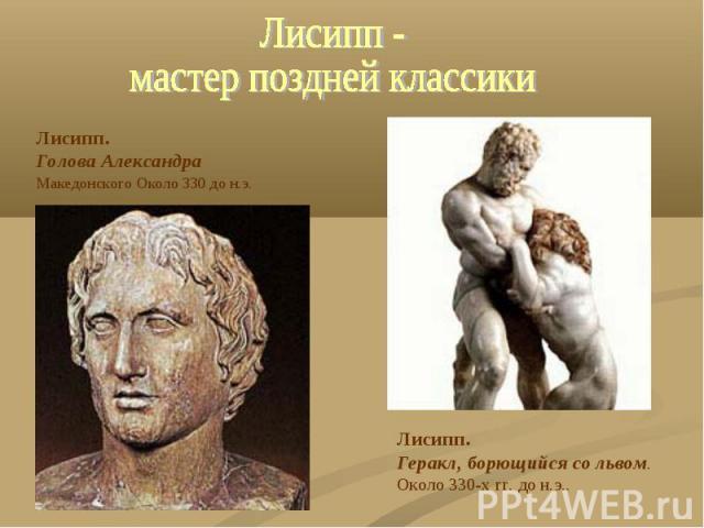 Лисипп -мастер поздней классики Лисипп. Голова АлександраМакедонского Около 330 до н.э. Лисипп. Геракл, борющийся со львом. Около 330-х гг. до н.э..