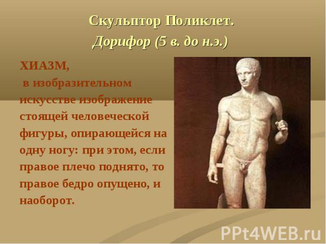 Скульптор Поликлет. Дорифор (5 в. до н.э.) ХИАЗМ, в изобразительномискусстве изображениестоящей человеческойфигуры, опирающейся наодну ногу: при этом, еслиправое плечо поднято, топравое бедро опущено, инаоборот.
