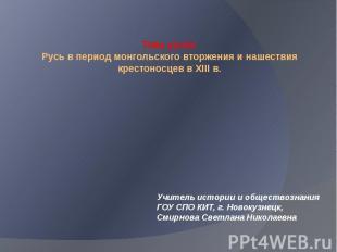 Тема урока:Русь в период монгольского вторжения и нашествия крестоносцев в XIII