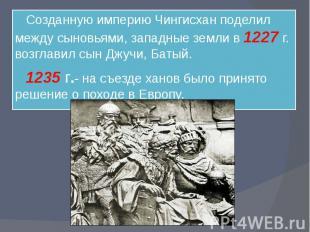 Созданную империю Чингисхан поделил между сыновьями, западные земли в 1227 г. во
