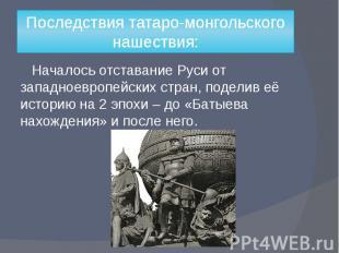 Последствия татаро-монгольского нашествия: Началось отставание Руси от западноев