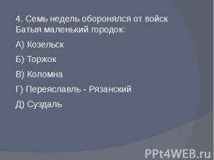 4. Семь недель оборонялся от войск Батыя маленький городок:А) КозельскБ) ТоржокВ