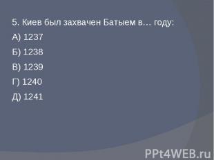5. Киев был захвачен Батыем в… году:А) 1237Б) 1238В) 1239Г) 1240Д) 1241
