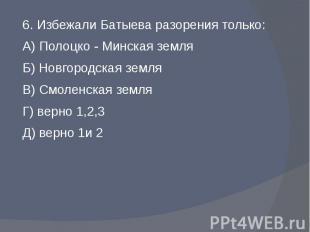 6. Избежали Батыева разорения только:А) Полоцко - Минская земляБ) Новгородская з