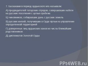 7. Баскаками в период ордынского ига называли:А) предводителей татарских отрядов