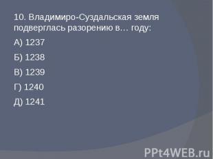 10. Владимиро-Суздальская земля подверглась разорению в… году:А) 1237Б) 1238В) 1