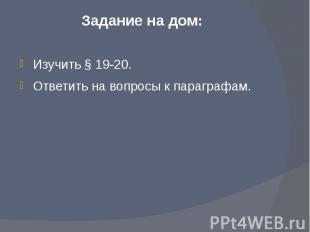 Задание на дом: Изучить § 19-20.Ответить на вопросы к параграфам.