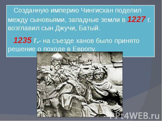 Созданную империю Чингисхан поделил между сыновьями, западные земли в 1227 г. возглавил сын Джучи, Батый. 1235 г.- на съезде ханов было принято решение о походе в Европу.