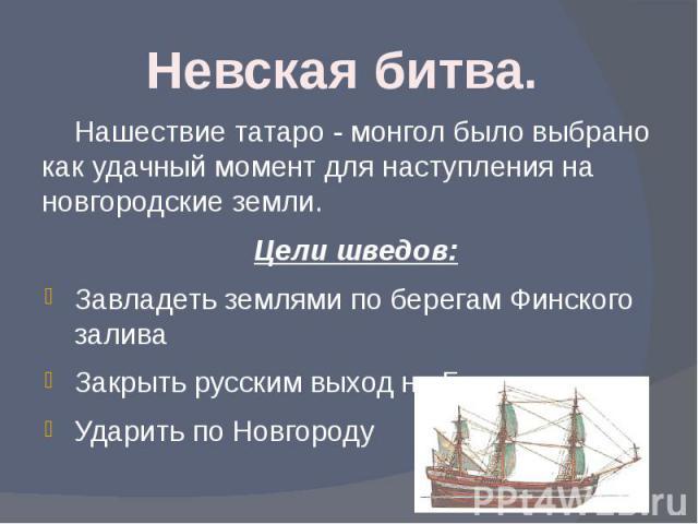 Невская битва. Нашествие татаро - монгол было выбрано как удачный момент для наступления на новгородские земли.Цели шведов:Завладеть землями по берегам Финского заливаЗакрыть русским выход на БалтикуУдарить по Новгороду