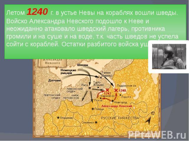Летом 1240 г. в устье Невы на кораблях вошли шведы. Войско Александра Невского подошло к Неве и неожиданно атаковало шведский лагерь, противника громили и на суше и на воде, т.к. часть шведов не успела сойти с кораблей. Остатки разбитого войска ушли…