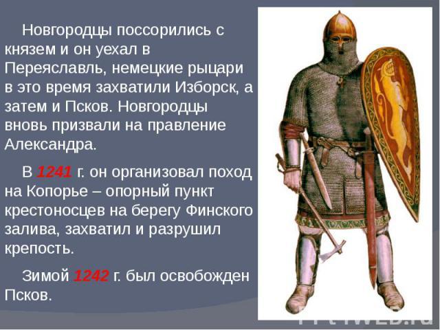 Новгородцы поссорились с князем и он уехал в Переяславль, немецкие рыцари в это время захватили Изборск, а затем и Псков. Новгородцы вновь призвали на правление Александра. В 1241 г. он организовал поход на Копорье – опорный пункт крестоносцев на бе…