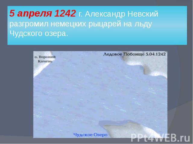 5 апреля 1242 г. Александр Невский разгромил немецких рыцарей на льду Чудского озера.