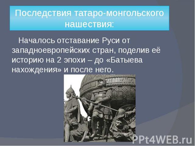 Последствия татаро-монгольского нашествия: Началось отставание Руси от западноевропейских стран, поделив её историю на 2 эпохи – до «Батыева нахождения» и после него.