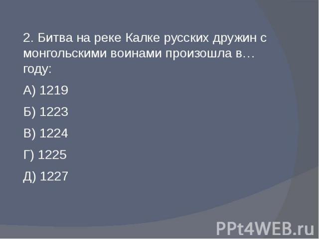 2. Битва на реке Калке русских дружин с монгольскими воинами произошла в… году:А) 1219Б) 1223В) 1224Г) 1225Д) 1227
