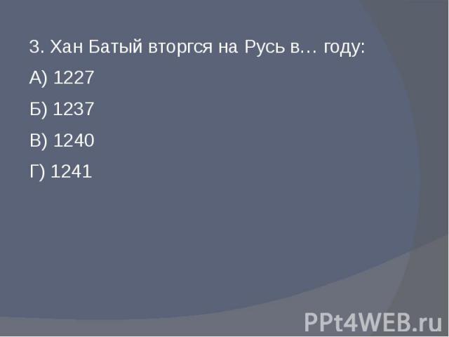 3. Хан Батый вторгся на Русь в… году:А) 1227Б) 1237В) 1240Г) 1241