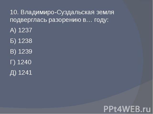 10. Владимиро-Суздальская земля подверглась разорению в… году:А) 1237Б) 1238В) 1239Г) 1240Д) 1241